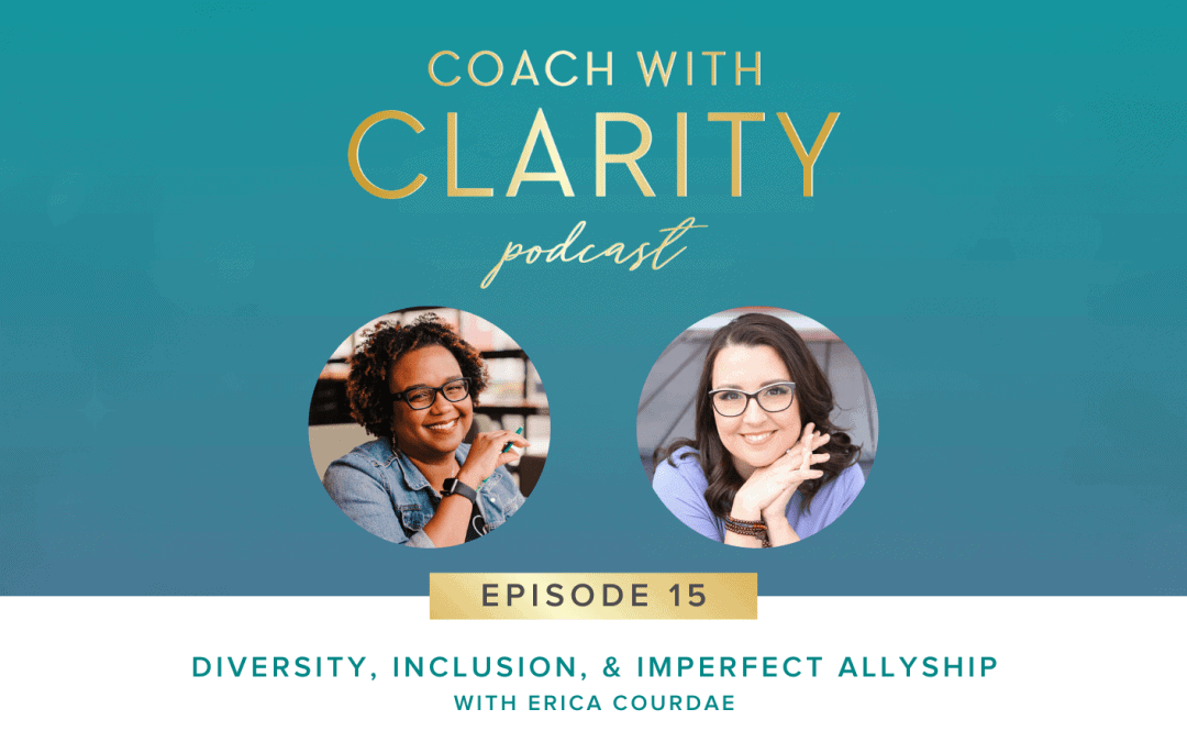Coach with Clarity Podcast - Diversity, Inclusion, and Imperfect Allyship with Erica Courdae